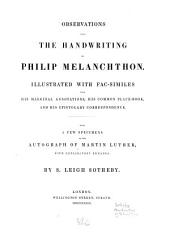 Observations Upon the Handwriting of Philip Melanchthon: Illustrated with Fac-similes from His Marginal Annotations, His Common-place Book and His Epistolary Correspondence. Also, a Few Specimens of the Autograph of Martin Luther, with Explanatory Remarks