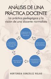 Análisis de una práctica docente: La práctica pedagógica y la visión de una docente normalista