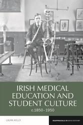 Irish Medical Education and Student Culture  C 1850 1950 PDF
