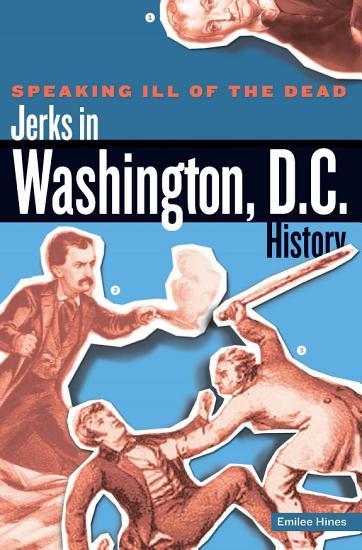 Speaking Ill of the Dead  Jerks in Washington  D C   History PDF