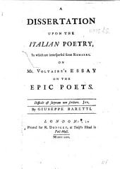 A Dissertation Upon the Italian Poetry, in which are Interspersed Some Remarks on Mr. Voltaire's Essay on the Epic Poets