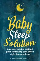 Baby Sleep Solution  A Natural Training Method Guide For Solving Your Child   s Nighttime Problems PDF