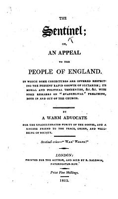 The Sentinel  Or  an Appeal to the People of England  In which Some Conjectures are Offered Respecting the Present Rapid Growth of Sectarism      By a Warm Advocate for the Unadulterated Purity of the Gospel  Etc