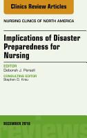 Implications of Disaster Preparedness for Nursing  An Issue of Nursing Clinics of North America  E Book PDF