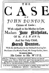 The Case of John Dunton, Citizen of London: With Respect to His Mother-in-law, Madam Jane Nicholas, of St. Albans; and Her Only Child, Sarah Dunton. With the Just Reasons for Her Husband's Leaving Her. In a Letter to His Worthy Friend, Mr. George Larkin, Senior. To which is Added, His Letter to His Wife