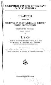 Government Control of the Meat-packing Industry: Hearings Before the Committee on Agriculture and Forestry, United States Senate, Sixty-fifth Congress, Third Session, on S. 5305, a Bill to Stimulate the Production, Sale, and Distribution of Live Stock and Live-stock Products, and for Other Purposes. Part I-[2]. ...