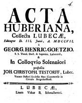 Acta Huberiana, collecta Lubecae, editaque d. III. Junii, a. MDCCVII. Georg. Henric. Goetzio,... in colloquio solenniori proposita Joh. Christoph. Testorff,...