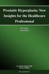 Prostatic Hyperplasia: New Insights for the Healthcare Professional: 2013 Edition: ScholarlyBrief