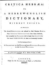 Critica Hebræa: Or, A Hebrew-English Dictionary, Without Points: in which the Several Derivatives are Reduced to Their Genuine Roots, Their Specific Significations from Thence Illustrated, and Exemplified by Passages Cited at Length from Scripture, the Several Versions of which are Occasionally Corrected. The Whole Supplying the Place of a Commentary on the Words and More Difficult Passages in the Sacred Writings