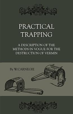 Practical Trapping   A Description Of The Methods In Vogue For The Destruction Of Vermin