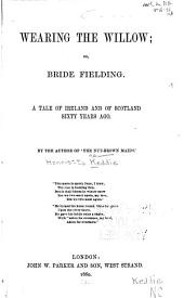 Wearing the willow; or, Bride Fielding: A tale of Ireland and of Scotland sixty years ago
