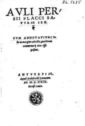 Avli Persii Flacci Satyrae sex. Cvm annotativncvlis in margie adiectis, quæ breuis commentarij uice esse poßint
