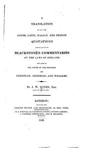 A Translation of All the Greek, Latin, Italian, and French Quotations which Occur in Blackstone's Commentaries on the Laws of England: And Also in the Notes of the Editions by Christian, Archbold, and Williams