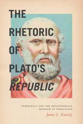 The Rhetoric of Plato's Republic: Democracy and the Philosophical Problem of Persuasion