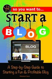 So You Want to Start a Blog: A Step-by-Step Guide to Starting a Fun & Profitable Blog