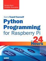 Sams Teach Yourself Python Programming for Raspberry Pi in 24 Hours PDF