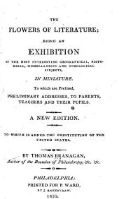 The flowers of literature: being an exhibition of the most interesting geographical, historical, miscellaneous and theological subjects, in miniature : to which are prefixed, preliminary addresses, to parents, teachers and their pupils : to which is added the Constitution of the United States