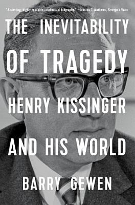 The Inevitability of Tragedy  Henry Kissinger and His World