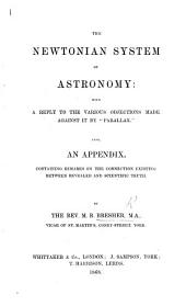 "The Newtonian System of Astronomy: with a Reply to the Various Objections Made Against it by ""Parallax."" Also, an Appendix, Containing Remarks on the Connection Existing Between Revealed and Scientific Truth"