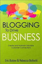 Blogging to Drive Business: Create and Maintain Valuable Customer Connections, Edition 2
