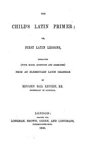 The child's Latin primer; or, First Latin lessons, extr., with questions and answers, from an 'Elementary Latin grammar'.