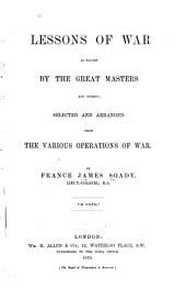 Lessons of War as Taught by the Great Masters and Others: Selected and Arranged from the Various Operations of War