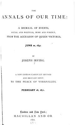 The Annals of Our Time  From the accession of Queen Victoria  June 20  1837  to the peace of Versaille  February 28  1871 PDF