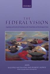 The Federal Vision : Legitimacy and Levels of Governance in the United States and the European Union: Legitimacy and Levels of Governance in the United States and the European Union