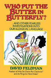 Who Put The Butter In Butterfly?: ... And other Fearless Investigations into Our Illogical Language