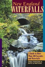 New England Waterfalls: A Guide to More Than 400 Cascades and Waterfalls (Second Edition): Edition 2