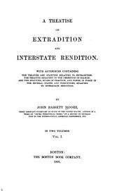 A Treatise on Extradition and Interstate Rendition: With Appendices Containing the Treaties and Statutes Relating to Extradition; the Treaties Relating to Desertion of Seamen; and the Statutes and Rules of Practice, and Forms, in Force in the Serveral States and Territories, Relating to Interstate Rendition, Volume 1