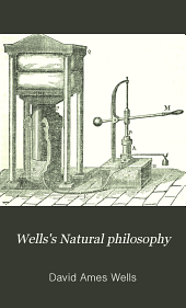 Well's Natural Philosophy: For the Use of Schools, Academies, and Private Students: Introducing the Latest Results of Scientific Discovery and Research; Arranged with Special Reference to the Practical Application of Physical Science to the Arts and the Experiences of Everyday Life. With Three Hundred and Seventy-five Engravings