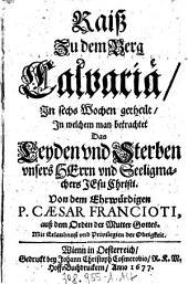 Raiß Zu dem Berg Calvariä: In sechs Wochen getheilt, In welchem man betrachtet Das Leyden und Sterben vnsers Herrn vnd Seeligmachers Jesu Christi