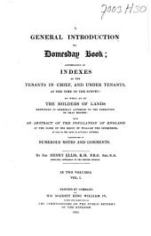A General Introduction to Domesday Book: Accompanied by Indexes of the Tenants in Chief, and Under Tenants, at the Time of the Survey: as Well as of the Holders of Lands Mentioned in Domesday Anterior to the Formation of that Record: with an Abstract of the Population of England at the Close of the Reign of William the Conqueror, So Far as the Same is Actually Entered, Volume 1
