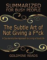 The Subtle Art of Not Giving a F*ck: Summarized for Busy People: A Counterintuitive Approach to Living a Good Life: Based on the Book by Mark Manson