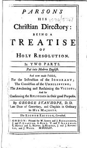 Parsons His Christian Directory: Being a Treatise of Holy Resolution. In Two Parts. Put Into Modern English. And Now Made Publick ... By George Stanhope .. The Eighth Edition, Corrected