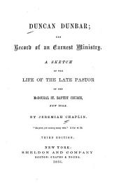 Duncan Dunbar; the Record of an Earnest Ministry: A Sketch of the Life of the Late Pastor of the McDougal St. Baptist Church, New York