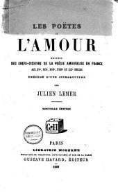 Les poëtes de l'amour: recueil des chefs-oeuvre de la poésie amoureuse en France aux XVe, XVIe, XVIIe, XVIIIe, et XIXe siècles