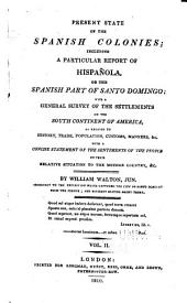 Present state of the Spanish colonies: including a particular report of Hispañola, or the Spanish part of Santo Domingo; with a general survey of the settlements on the south continent of America, Volume 2