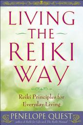 Living the Reiki Way: Reiki Principles for Everyday Living