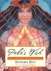 Pele's Wish: Secrets of the Hawaiian Masters and Eternal Life