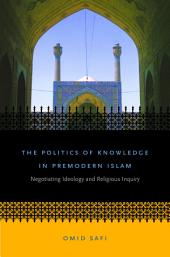 The Politics of Knowledge in Premodern Islam: Negotiating Ideology and Religious Inquiry