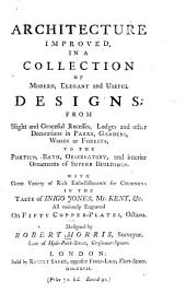 Architecture Improved, in a Collection of Modern, Elegant and Useful Designs: From Slight and Graceful Recesses, Lodges, and Other Decorations in Parks, Gardens, Woods Or Forests to the Portico, Bath, Observatory, and Interior Ornaments of Superb Buildings ... : All Curiously Engraved on Fifty Copper-plates, Octavo