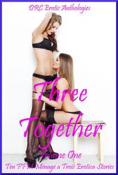 Three Together Volume One: Ten FFM Ménage a Trois Erotica Stories