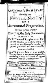 A Companion to the Altar. Shewing the nature and necessity of a sacramental preparation in order to our worthy receiving the Holy Communion. Wherein those fears and scruples about eating and drinking unworthily, and of incurring our own damnation thereby, are proved groundless and unwarrantable. Unto which is added, Prayers and Meditations, preparative to a sacramental preparation, according to what the Church of England requires from her communicants ... [The preface signed: W. V., i.e. William Vickers.] The sixth edition