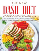 The New Dash Diet Cookbook for Women 2021: Step-by-Step Meal Plan with Delicious Recipes to Improve Your Health and Lower Your Blood Pressure
