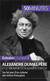 Alexandre Dumas père et le triomphe du roman historique: Sur les pas d'un colosse des lettres françaises