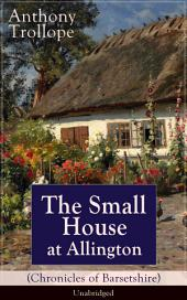 The Small House at Allington (Unabridged): Romantic Classic from the prolific English novelist, known for The Palliser Novels, The Warden, Barchester Towers, Doctor Thorne, The Last Chronicle of Barset, Can You Forgive Her? and Phineas Finn