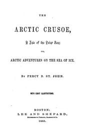 The Arctic Crusoe: A Tale of the Polar Sea; Or, Arctic Adventures on the Sea of Ice. with eight illustrations