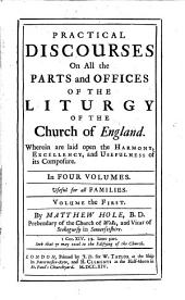 Practical Discourses On All the Parts and Offices Of The Liturgy Of The Church of England: Wherein are Laid Open the Harmony, Excellency, and Usefulness of Its Composure. In Four Volumes. Useful for All Families. Practical Discourses On All the Parts of Morning and Evening Prayer Prescribed in the Liturgy Of The Church of England : To which is Added, A Discourse on the Creed of St. Athanasius, Volume 1